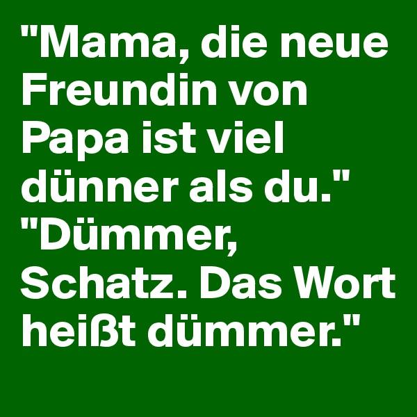 """""""Mama, die neue Freundin von Papa ist viel dünner als du.""""                        """"Dümmer, Schatz. Das Wort heißt dümmer."""""""