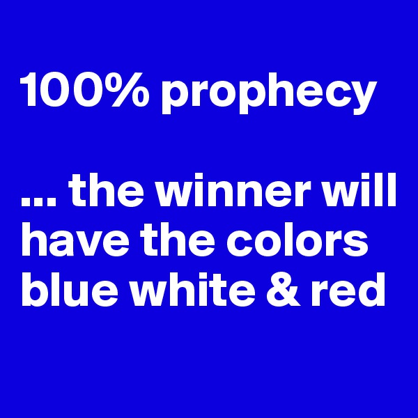 100% prophecy  ... the winner will have the colors blue white & red
