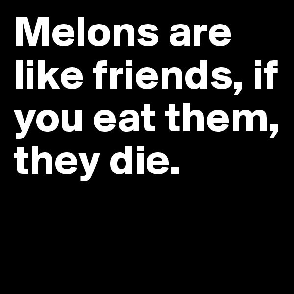 Melons are like friends, if you eat them, they die.