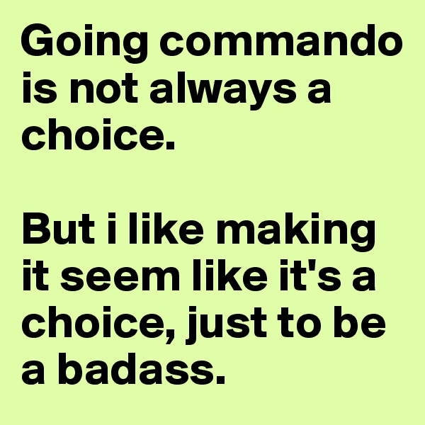 Going commando is not always a choice.   But i like making it seem like it's a choice, just to be a badass.