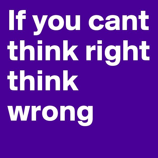 If you cant think right think wrong