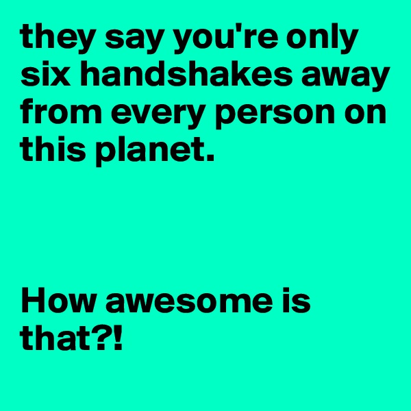 they say you're only six handshakes away from every person on this planet.    How awesome is that?!