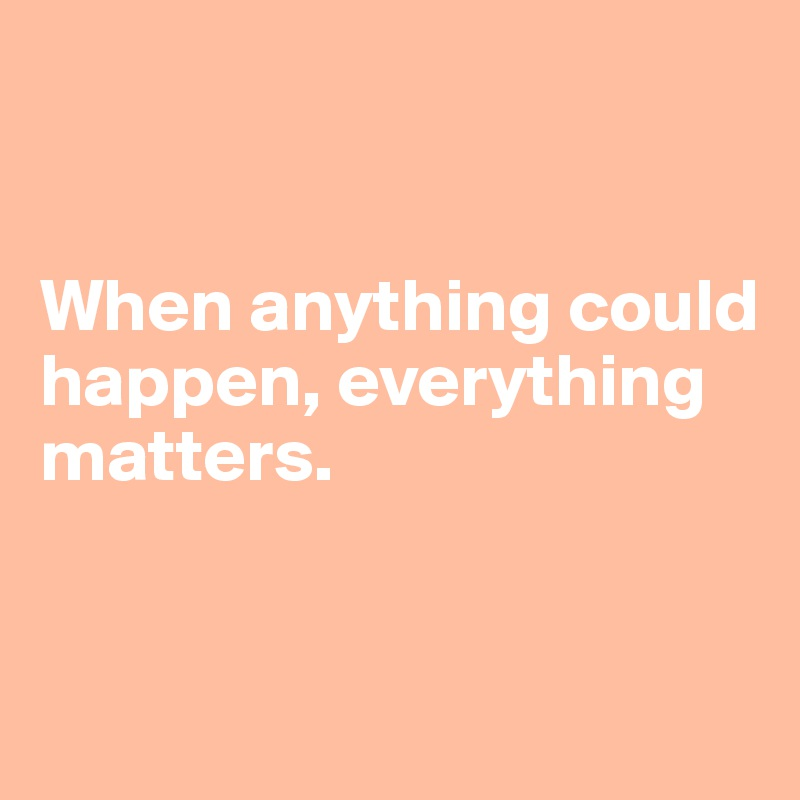 When anything could happen, everything  matters.
