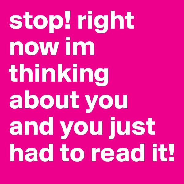 stop! right now im thinking about you and you just had to read it!