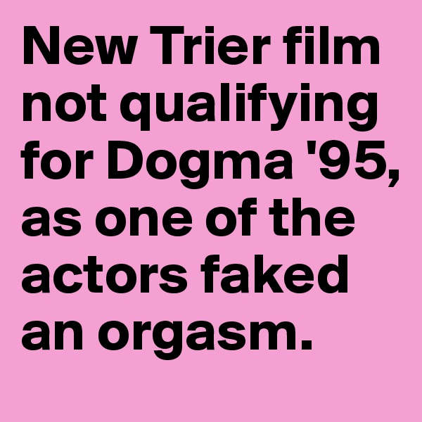 New Trier film not qualifying for Dogma '95, as one of the actors faked an orgasm.