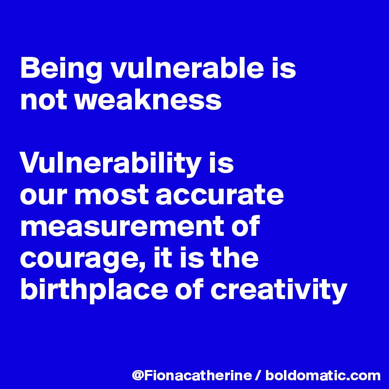 Being vulnerable is not weakness  Vulnerability is  our most accurate measurement of courage, it is the birthplace of creativity