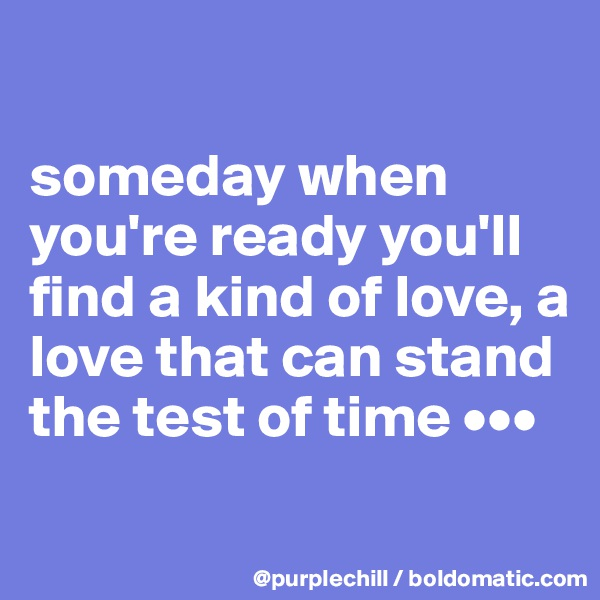 someday when you're ready you'll find a kind of love, a love that can stand the test of time •••