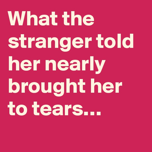What the stranger told her nearly brought her to tears…