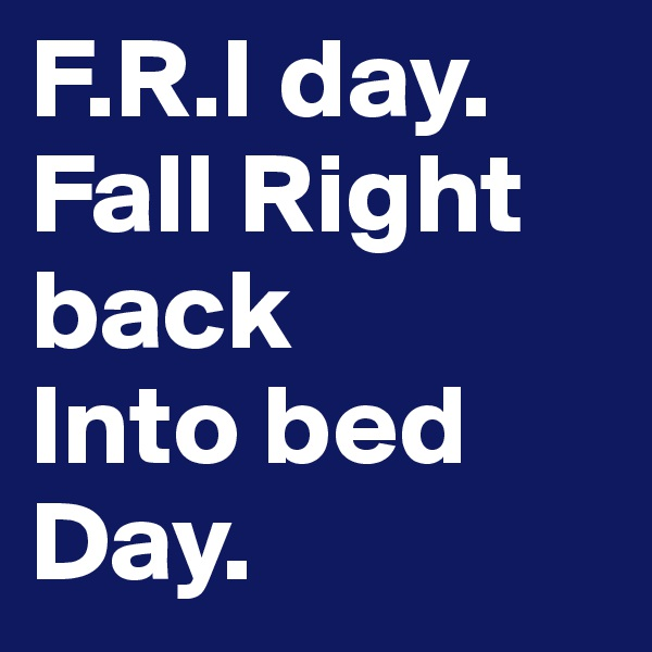 F.R.I day. Fall Right back  Into bed Day.