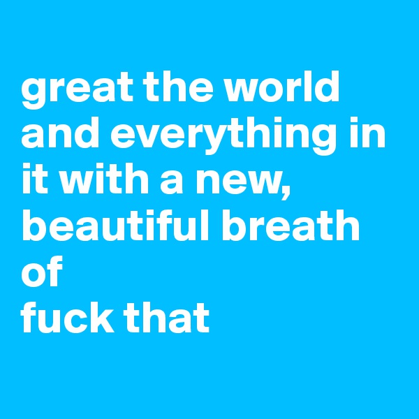 great the world and everything in it with a new, beautiful breath of  fuck that