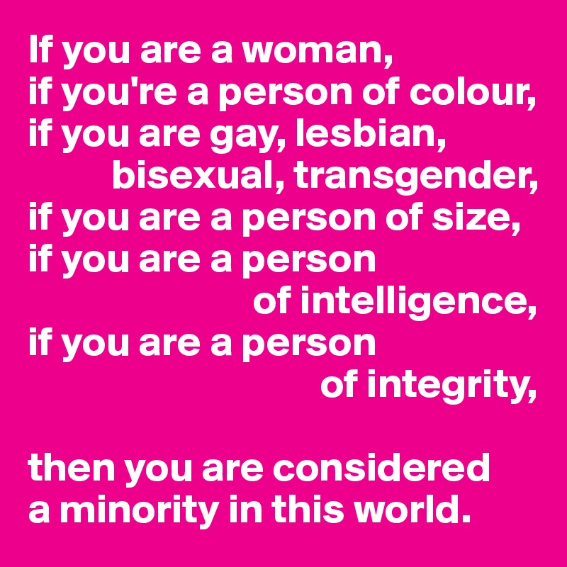 If you are a woman, if you're a person of colour, if you are gay, lesbian,            bisexual, transgender,  if you are a person of size, if you are a person                             of intelligence, if you are a person                                    of integrity,  then you are considered a minority in this world.