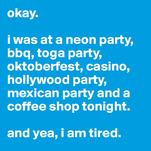okay.   i was at a neon party, bbq, toga party, oktoberfest, casino, hollywood party, mexican party and a coffee shop tonight.  and yea, i am tired.