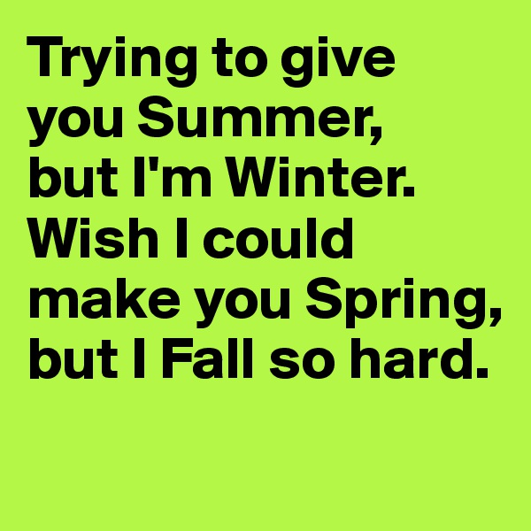 Trying to give you Summer,  but I'm Winter. Wish I could make you Spring, but I Fall so hard.