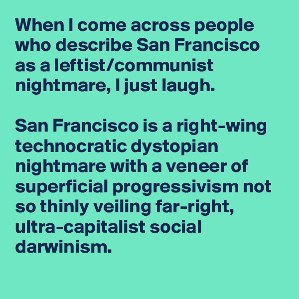 When I come across people who describe San Francisco as a leftist/communist nightmare, I just laugh.  San Francisco is a right-wing technocratic dystopian nightmare with a veneer of superficial progressivism not so thinly veiling far-right, ultra-capitalist social darwinism.