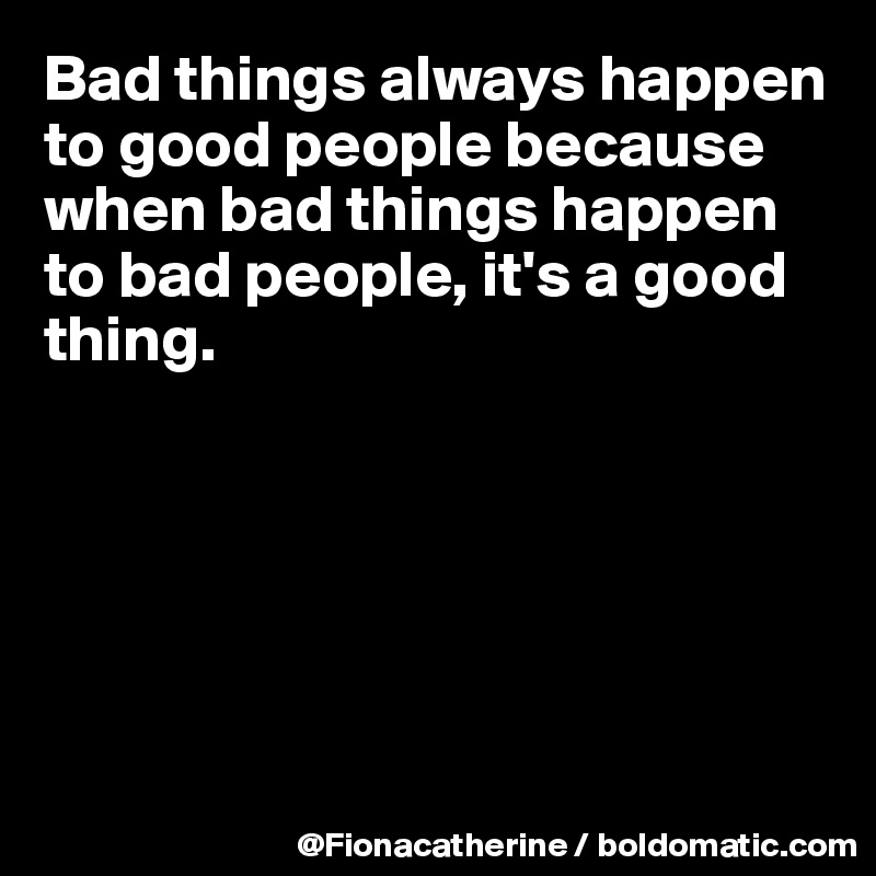 Bad things always happen  to good people because when bad things happen to bad people, it's a good thing.