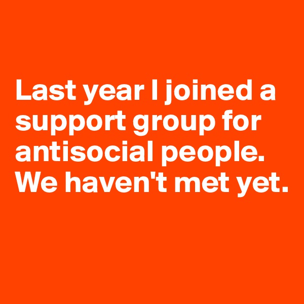 Last year I joined a support group for antisocial people. We haven't met yet.
