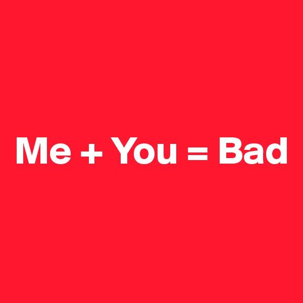 Me + You = Bad