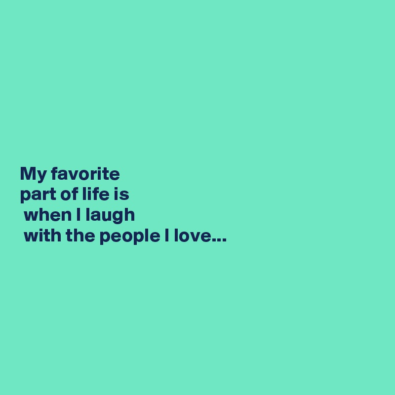 My favorite  part of life is  when I laugh  with the people I love...