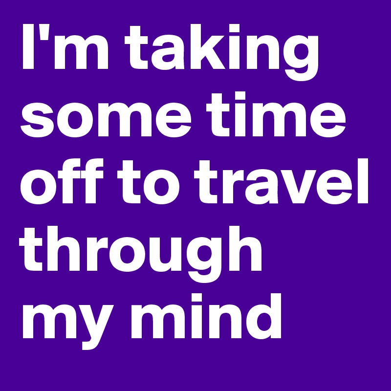 I'm taking some time off to travel through my mind