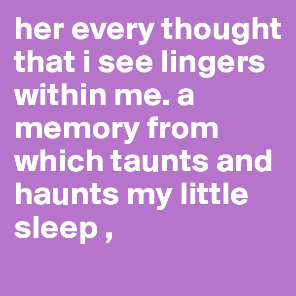 her every thought that i see lingers within me. a memory from which taunts and haunts my little sleep ,