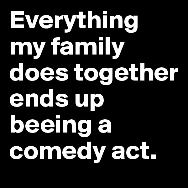 Everything my family does together ends up beeing a comedy act.