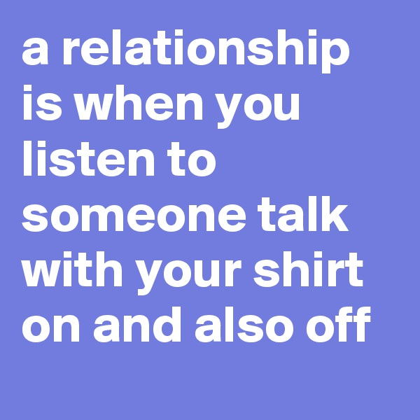 a relationship is when you listen to someone talk with your shirt on and also off