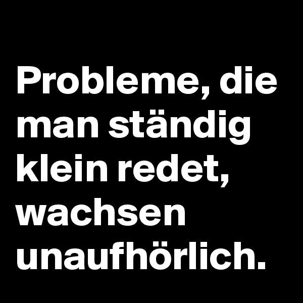 Probleme, die man ständig klein redet, wachsen unaufhörlich.