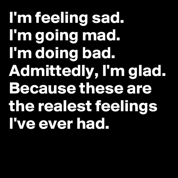 I'm feeling sad. I'm going mad. I'm doing bad. Admittedly, I'm glad. Because these are the realest feelings I've ever had.