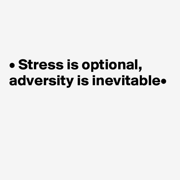 • Stress is optional, adversity is inevitable•