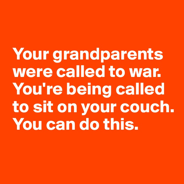 Your grandparents        were called to war.   You're being called   to sit on your couch.   You can do this.