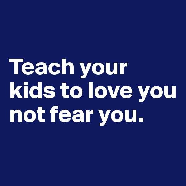 Teach your kids to love you not fear you.