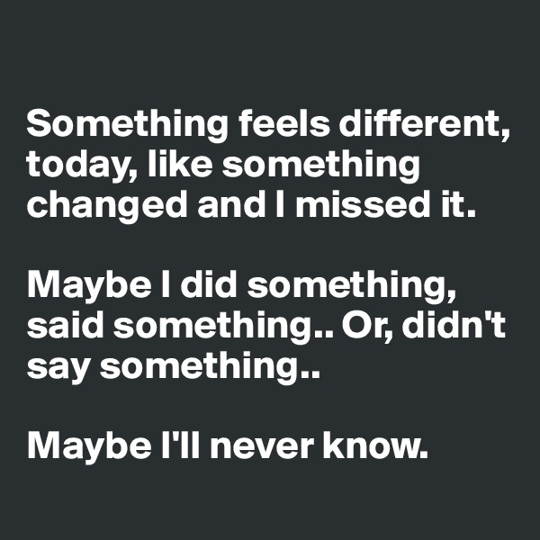 Something feels different, today, like something changed and I missed it.   Maybe I did something, said something.. Or, didn't say something..   Maybe I'll never know.