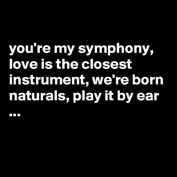 you're my symphony, love is the closest instrument, we're born naturals, play it by ear ...