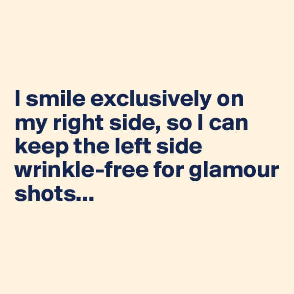 I smile exclusively on my right side, so I can keep the left side wrinkle-free for glamour shots...