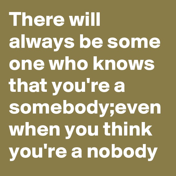 There will always be some one who knows that you're a somebody;even when you think you're a nobody