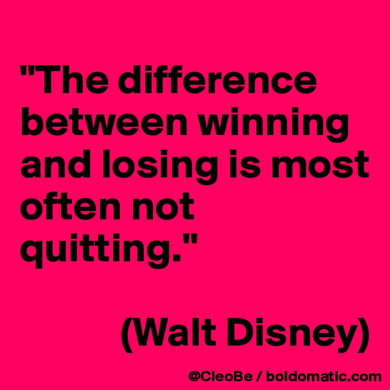"""""""The difference between winning and losing is most often not quitting.""""               (Walt Disney)"""