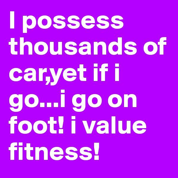 I possess thousands of car,yet if i go...i go on foot! i value fitness!