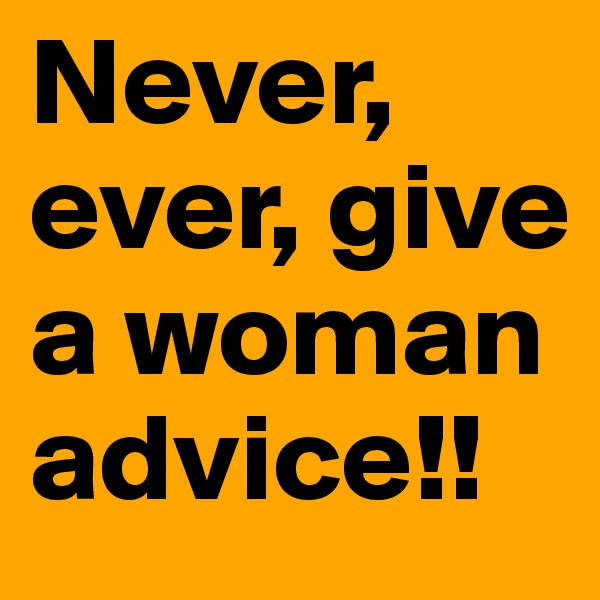 Never, ever, give a woman advice!!