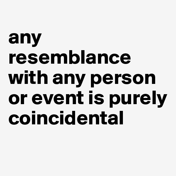 any resemblance with any person or event is purely coincidental