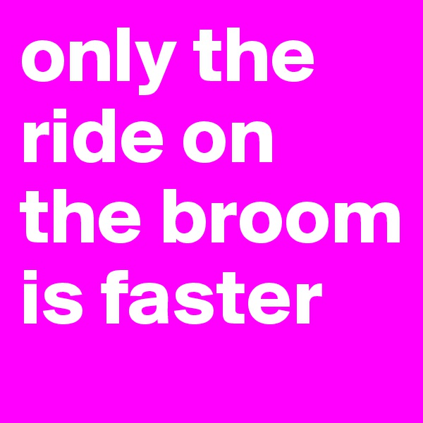 only the ride on the broom is faster