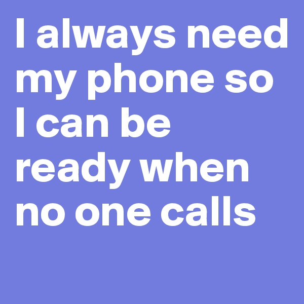 I always need my phone so I can be ready when no one calls