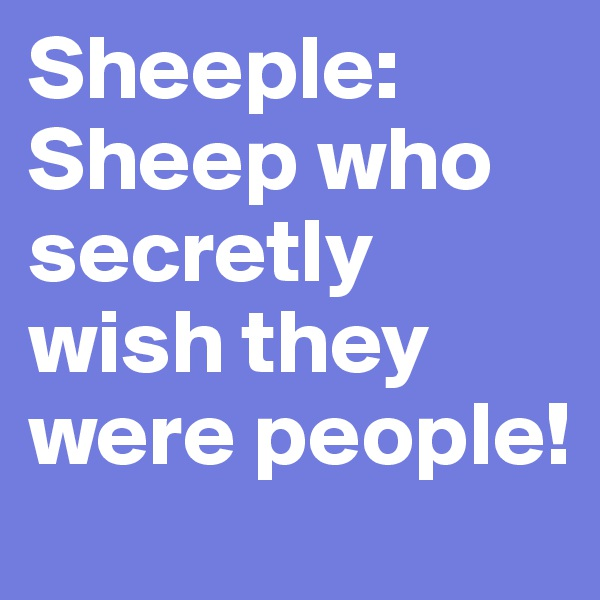 Sheeple: Sheep who secretly wish they were people!