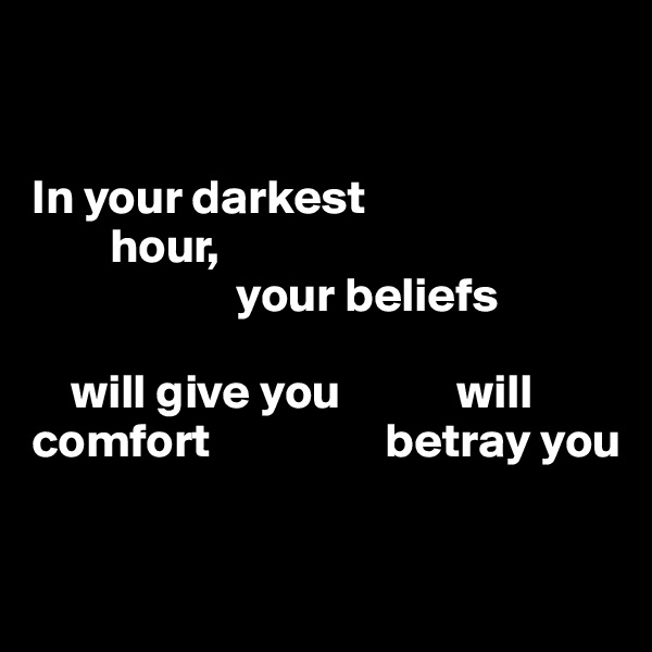 In your darkest          hour,                       your beliefs                                                  will give you            will  comfort                  betray you