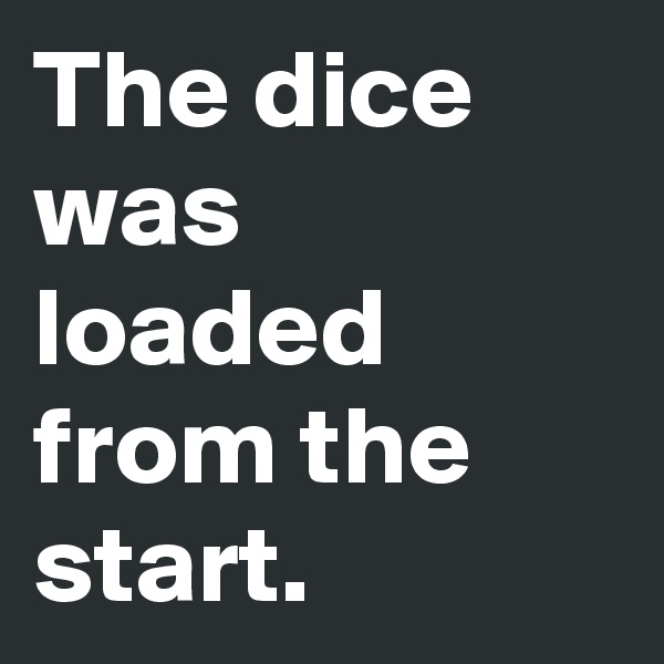 The dice was loaded from the start.