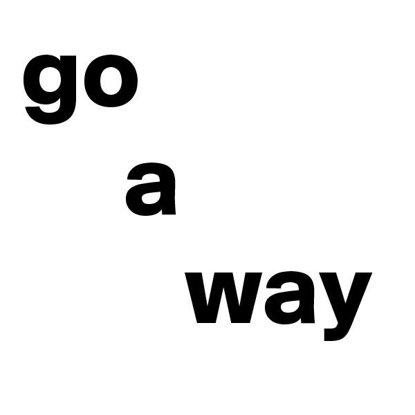 go      a         way