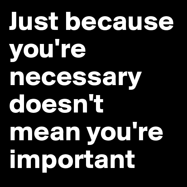 Just because you're necessary doesn't mean you're important