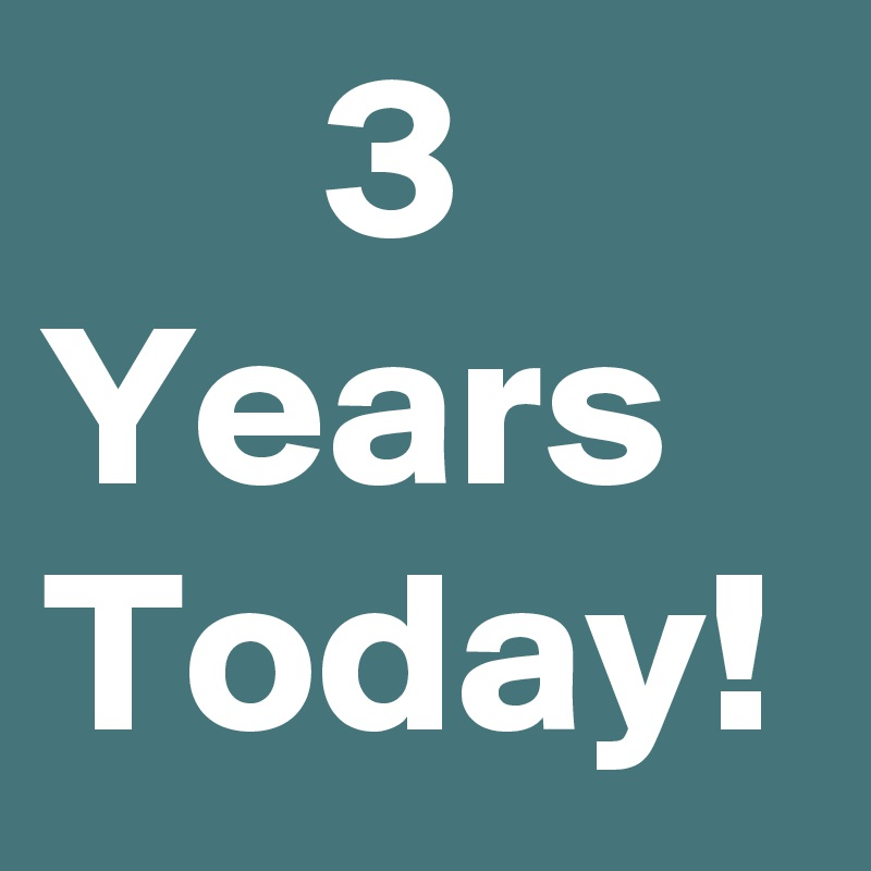 3 Years Today!