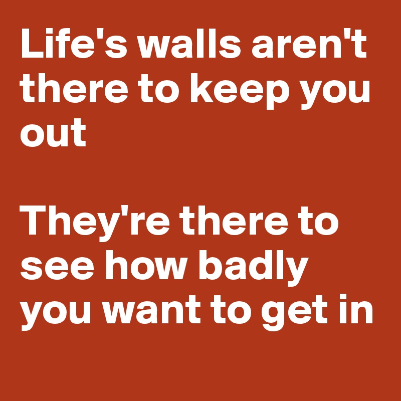 Life's walls aren't there to keep you out  They're there to see how badly you want to get in