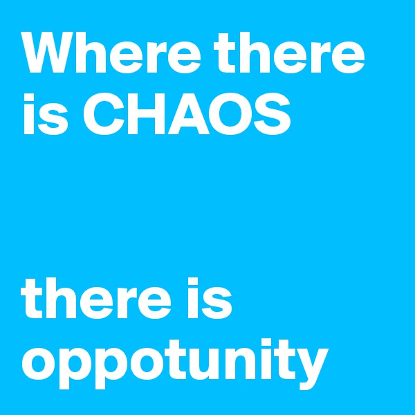 Where there is CHAOS   there is oppotunity