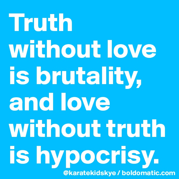 Truth without love is brutality, and love without truth is hypocrisy.